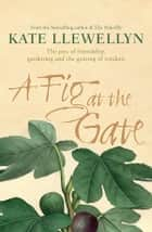 A Fig at the Gate - The joys of friendship, gardening and the gaining of wisdom ebook by Kate Llewellyn