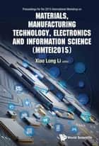 Materials, Manufacturing Technology, Electronics and Information Science - Proceedings of the 2015 International Workshop on Materials, Manufacturing Technology, Electronics and Information Science (MMTEI2015) ebook by Xiaolong Li