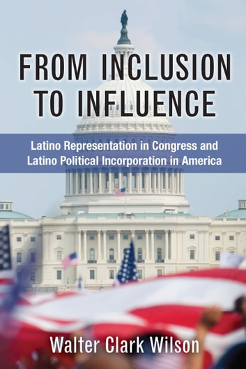 From Inclusion to Influence - Latino Representation in Congress and Latino Political Incorporation in America ebook by Walter Clark Wilson