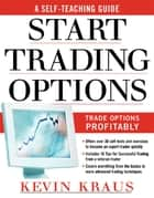 How to Start Trading Options : A Self-Teaching Guide for Trading Options Profitably: A Self-Teaching Guide for Trading Options Profitably ebook by Kevin Kraus