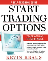 How to Start Trading Options : A Self-Teaching Guide for Trading Options Profitably: A Self-Teaching Guide for Trading Options Profitably - A Self-Teaching Guide for Trading Options Profitably ebook by Kevin Kraus
