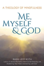 Me, Myself and God - A Theology of Mindfulness ebook by Rabbi Jeff Roth