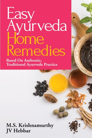 Easy Ayurveda Home Remedies - Based On Authentic, Traditional Ayurveda Practice ebook by M.S. Krishnamurthy,JV Hebbar