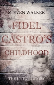 Fidel Castro's Childhood - The untold story ebook by Steven Walker