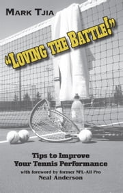 Loving the Battle - Second Edition - Tips to Improve Your Tennis Performance ebook by Mark Tjia