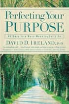 Perfecting Your Purpose - 40 Days to a More Meaningful Life ebook by David D. Ireland, PhD