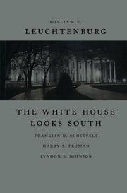 The White House Looks South: Franklin D. Roosevelt, Harry S. Truman, Lyndon B. Johnson ebook by Leuchtenburg, William E.