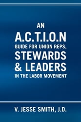 An A.C.T.I.O.N Guide for Union Reps, Stewards & Leaders in the Labor Movement ebook by J.D. V. Jesse Smith