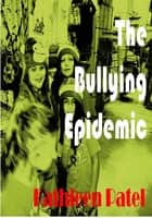 The Bullying Epidemic-the guide to arm you for the fight ebook by Kathleen Patel