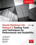 Oracle Database 12c Release 2 Testing Tools and Techniques for Performance and Scalability ebook by Jim Czuprynski, Deiby Gomez, Bert Scalzo