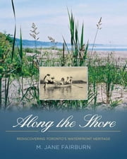 Along the Shore: Rediscovering Toronto's Waterfront Heritage ebook by Fairburn, M. Jane
