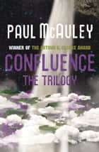 Confluence - The Trilogy - Child of the River, Ancients of Days, Shrine of Stars ebook by Paul McAuley