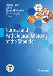 Normal and Pathological Anatomy of the Shoulder ebook by Eiji Itoi,Giovanni Di Giacomo,Hiroyuki Sugaya,Gregory I. Bain