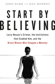 Start by Believing - Larry Nassar's Crimes, the Institutions that Enabled Him, and the Brave Women Who Stopped a Monster ebook by John Barr, Dan Murphy