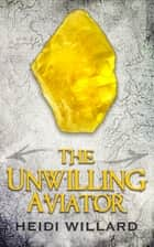 The Unwilling Aviator (The Unwilling #4) ebook by Heidi Willard