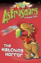 Astrosaurs 2: The Hatching Horror ebook by Steve Cole