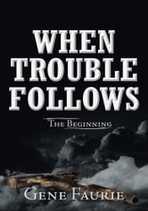 When Trouble Follows - The Beginning ebook by Gene Faurie