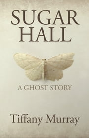 Sugar Hall - A Ghost Story ebook by Tiffany Murray