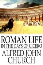 Roman Life in the Days of Cicero ebook by Alfred John Church