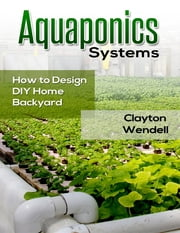 Aquaponics Systems: How to Design DIY Home Backyard Aquaponics ebook by Clayton Wendell