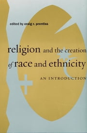 Religion and the Creation of Race and Ethnicity - An Introduction ebook by Craig R. Prentiss