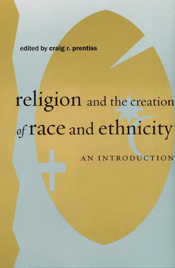 Religion and the Creation of Race and Ethnicity - An Introduction eBook by
