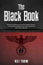 The Black Book: What if Germany had won World War II - A Chilling Glimpse into the Nazi Plans for Great Britain - What if Germany had won World War II - A Chilling Glimpse into the Nazi Plans for Great Britain ebook by Mei Trow