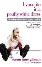 Hypocrite in a Pouffy White Dress - Tales of Growing Up Groovy and Clueless ebook by Susan Jane Gilman