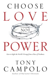 Choose Love Not Power - How to Right the World's Wrongs from a Place of Weakness ebook by Tony Campolo