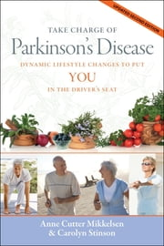 Take Charge of Parkinson's Disease: Dynamic Lifestyle Changes to Put YOU in the Driver's Seat, updated 2nd edition ebook by Anne Cutter Mikkelsen,Carolyn Stinson