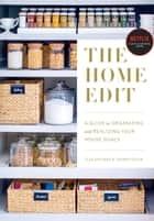 The Home Edit - A Guide to Organizing and Realizing Your House Goals ebook by Clea Shearer, Joanna Teplin
