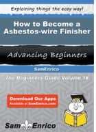 How to Become a Asbestos-wire Finisher - How to Become a Asbestos-wire Finisher ebook by Jacqualine Dickens