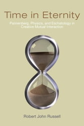 Time in Eternity: Pannenberg, Physics, and Eschatology in Creative Mutual Interaction ebook by Russell, Robert John