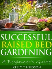 Successful Raised Bed Gardening - A Beginner's Guide ebook by Kelly T. Hudson