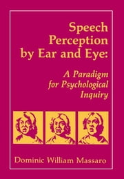 Speech Perception By Ear and Eye - A Paradigm for Psychological Inquiry ebook by Dominic W. Massaro