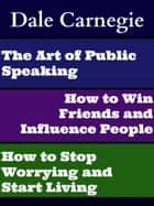 The Art of Public Speaking, How to Win Friends and Influence People, and How to Stop Worrying and Start Living ebook by Dale Carnegie