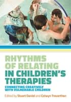 Rhythms of Relating in Children's Therapies - Connecting Creatively with Vulnerable Children ebook by Stuart Daniel, Colwyn Trevarthen, Nigel Osborne,...