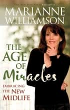 The Age of Miracles - Embracing The New Midlife ebook by Marianne Williamson