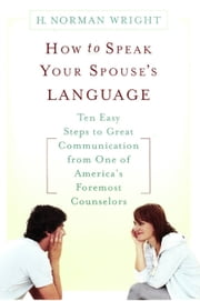 How to Speak Your Spouse's Language - Ten Easy Steps to Great Communication from One of America's Foremost Counselors ebook by H. Norman Wright