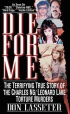 Die For Me - The Terrifying True Story of the Charles Ng/Leonard Lake Torture Murders ebook by Don Lasseter