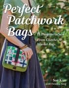 Perfect Patchwork Bags - 15 Projects to Sew - From Clutches to Market Bags ebook by Sue Kim