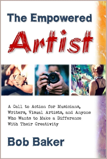 The Empowered Artist: A Call to Action for Musicians, Writers, Visual Artists, and Anyone Who Wants to Make a Difference With Their Creativity ebook by Bob Baker