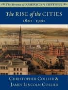 The Rise of the Cities: 1820 - 1920 ebook by James Lincoln Collier, Christopher Collier
