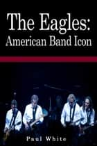 The Eagles: American Band Icon ebook by Paul White