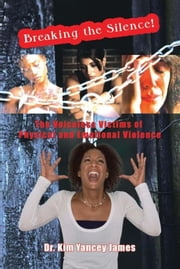 Breaking the Silence - The Voiceless Victims of Physical and Emotional Violence ebook by Dr. Kim Yancey  James