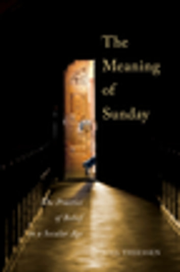 The Meaning of Sunday - The Practice of Belief in a Secular Age ebook by Joel Thiessen