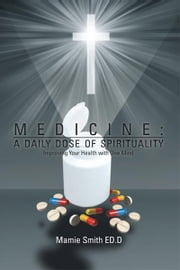 MEDICINE: A DAILY DOSE OF SPIRITUALITY - Improving Your Health with One Mind ebook by Mamie Smith, Ed.D.