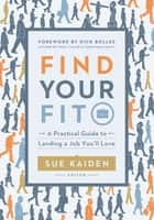 Find Your Fit - A Practical Guide to Landing a Job You'll Love ebook by Sue Kaiden