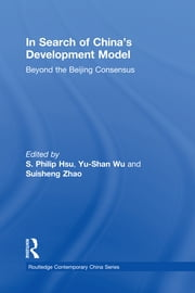In Search of China's Development Model - Beyond the Beijing Consensus ebook by S. Philip Hsu,Yu-Shan Wu,Suisheng Zhao