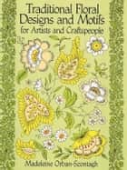Traditional Floral Designs and Motifs for Artists and Craftspeople ebook by Madeleine Orban-Szontagh